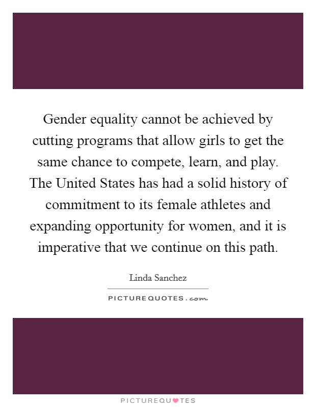 Gender equality cannot be achieved by cutting programs that allow girls to get the same chance to compete, learn, and play. The United States has had a solid history of commitment to its female athletes and expanding opportunity for women, and it is imperative that we continue on this path Picture Quote #1