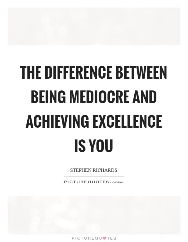 The difference between being mediocre and achieving excellence is you Picture Quote #1