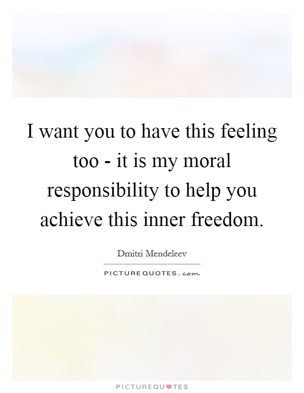 I want you to have this feeling too - it is my moral responsibility to help you achieve this inner freedom Picture Quote #1