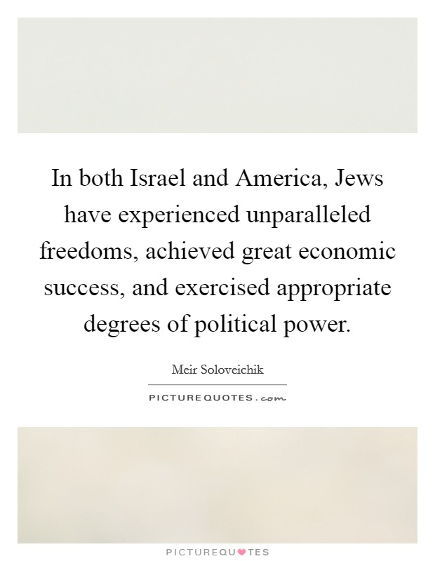 In both Israel and America, Jews have experienced unparalleled freedoms, achieved great economic success, and exercised appropriate degrees of political power Picture Quote #1
