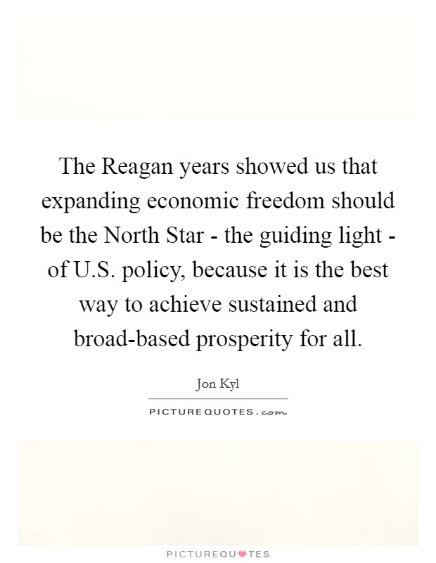 The Reagan years showed us that expanding economic freedom should be the North Star - the guiding light - of U.S. policy, because it is the best way to achieve sustained and broad-based prosperity for all Picture Quote #1