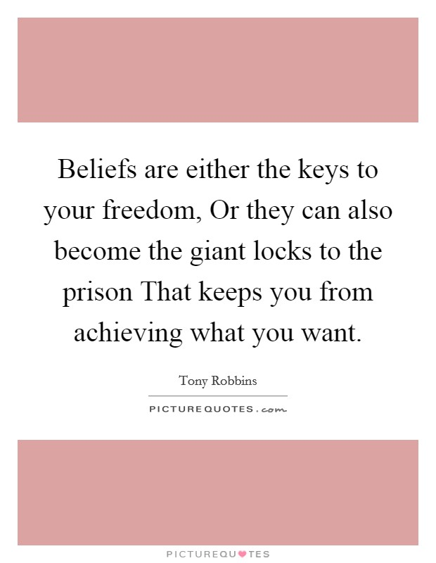 Beliefs are either the keys to your freedom, Or they can also become the giant locks to the prison That keeps you from achieving what you want Picture Quote #1
