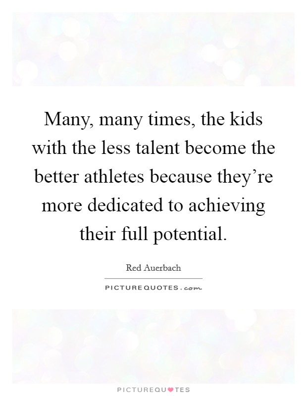 Many, many times, the kids with the less talent become the better athletes because they're more dedicated to achieving their full potential Picture Quote #1