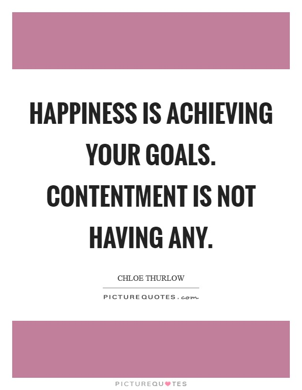 Happiness is achieving your goals. Contentment is not having any Picture Quote #1