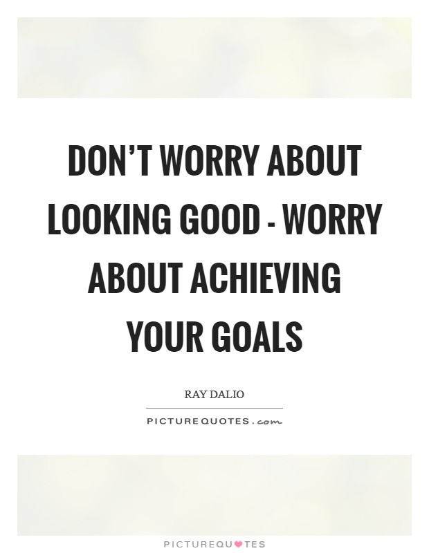 Don't worry about looking good - worry about achieving your goals Picture Quote #1