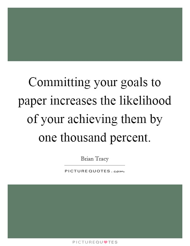 Committing your goals to paper increases the likelihood of your achieving them by one thousand percent Picture Quote #1