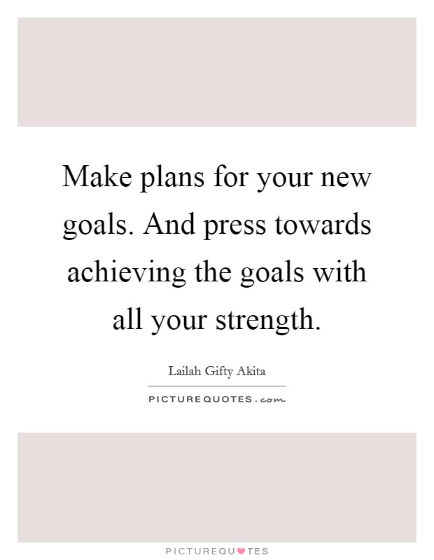 Make plans for your new goals. And press towards achieving the goals with all your strength Picture Quote #1