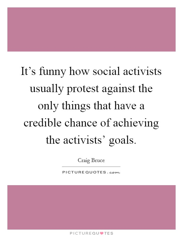 It's funny how social activists usually protest against the only things that have a credible chance of achieving the activists' goals Picture Quote #1