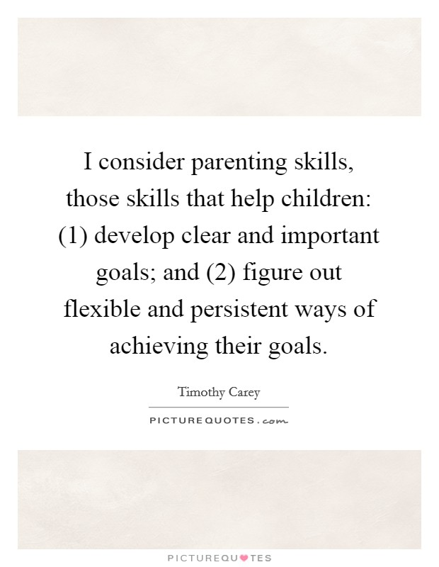 I consider parenting skills, those skills that help children: (1) develop clear and important goals; and (2) figure out flexible and persistent ways of achieving their goals Picture Quote #1
