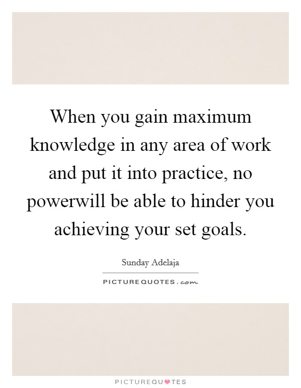 When you gain maximum knowledge in any area of work and put it into practice, no powerwill be able to hinder you achieving your set goals Picture Quote #1