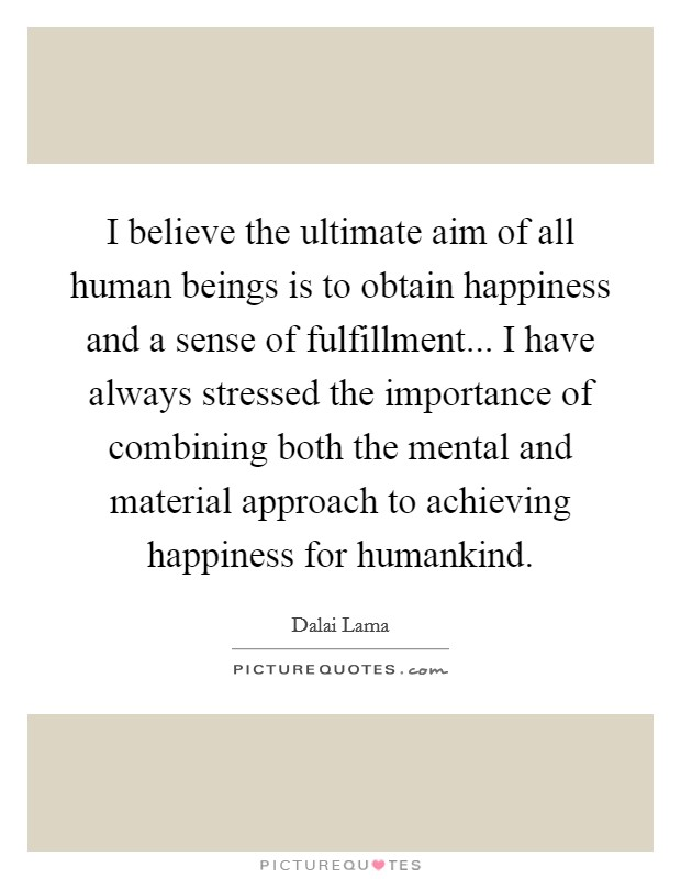 I believe the ultimate aim of all human beings is to obtain happiness and a sense of fulfillment... I have always stressed the importance of combining both the mental and material approach to achieving happiness for humankind Picture Quote #1
