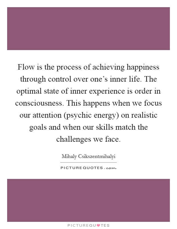 Flow is the process of achieving happiness through control over one's inner life. The optimal state of inner experience is order in consciousness. This happens when we focus our attention (psychic energy) on realistic goals and when our skills match the challenges we face Picture Quote #1