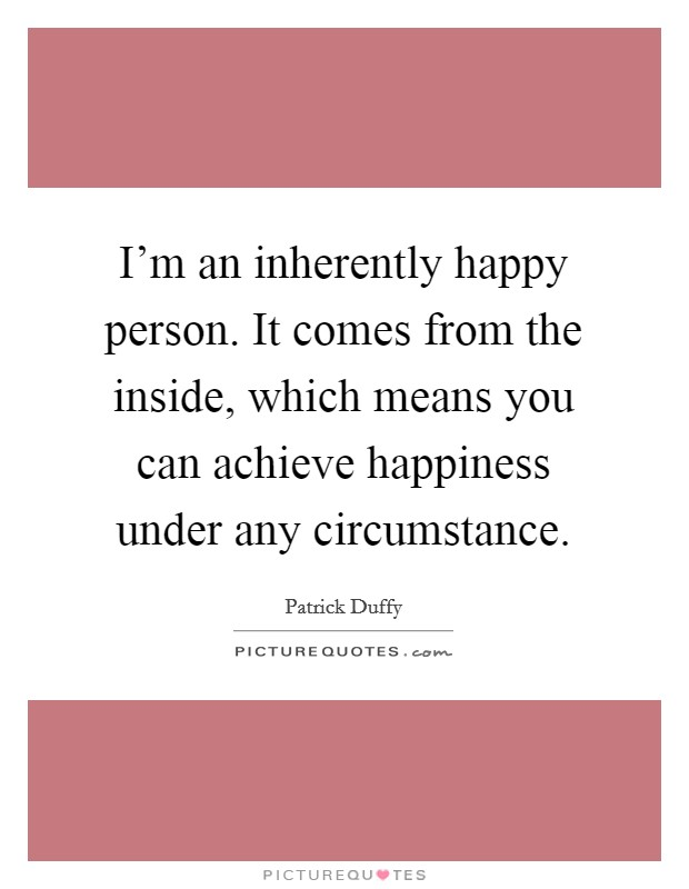I'm an inherently happy person. It comes from the inside, which means you can achieve happiness under any circumstance Picture Quote #1