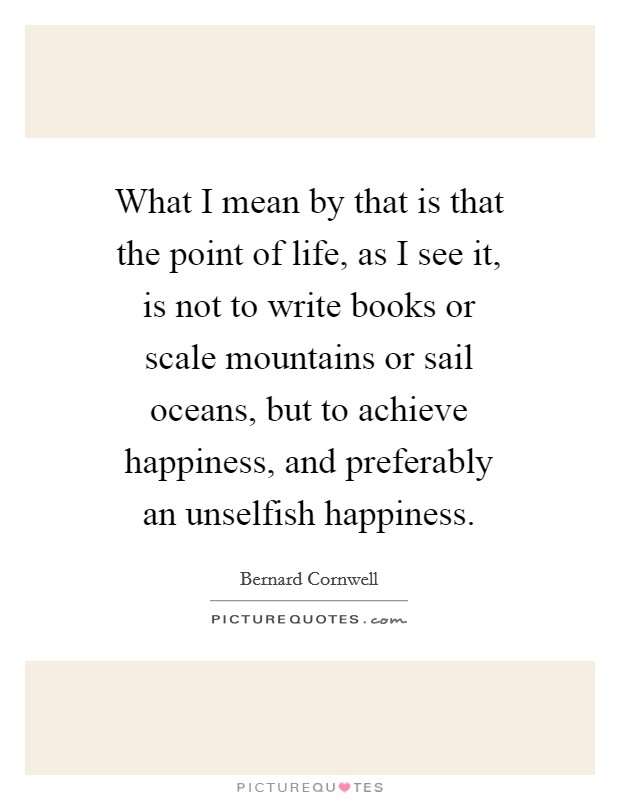 What I mean by that is that the point of life, as I see it, is not to write books or scale mountains or sail oceans, but to achieve happiness, and preferably an unselfish happiness Picture Quote #1