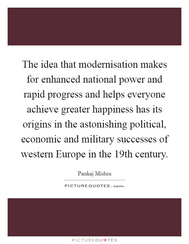 The idea that modernisation makes for enhanced national power and rapid progress and helps everyone achieve greater happiness has its origins in the astonishing political, economic and military successes of western Europe in the 19th century Picture Quote #1