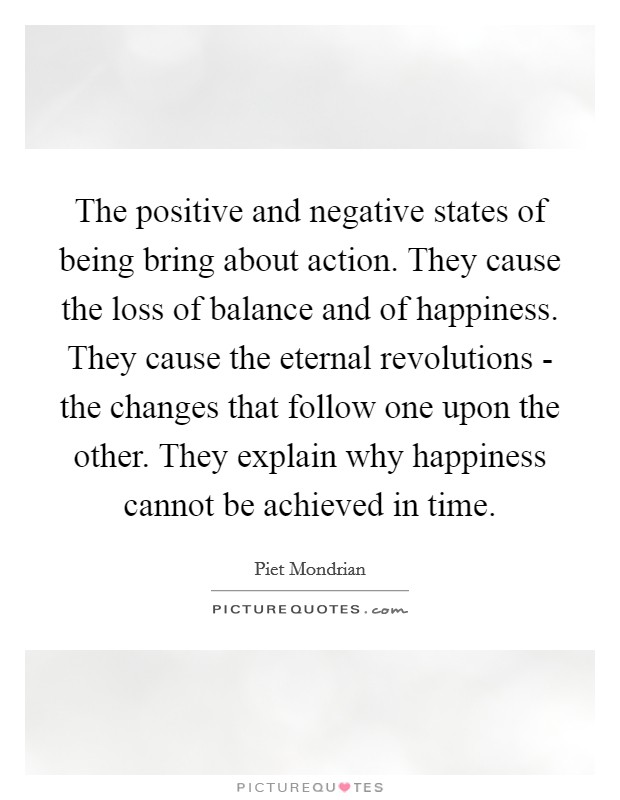 The positive and negative states of being bring about action. They cause the loss of balance and of happiness. They cause the eternal revolutions - the changes that follow one upon the other. They explain why happiness cannot be achieved in time Picture Quote #1