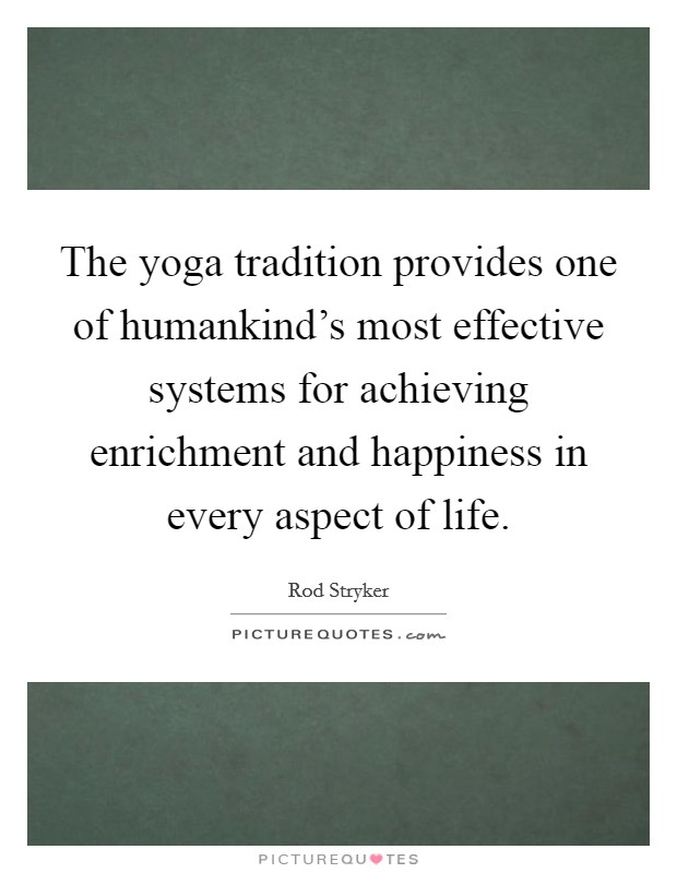The yoga tradition provides one of humankind's most effective systems for achieving enrichment and happiness in every aspect of life Picture Quote #1