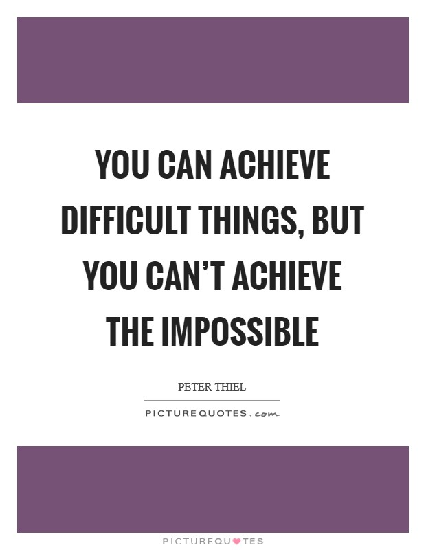 You can achieve difficult things, but you can't achieve the impossible Picture Quote #1