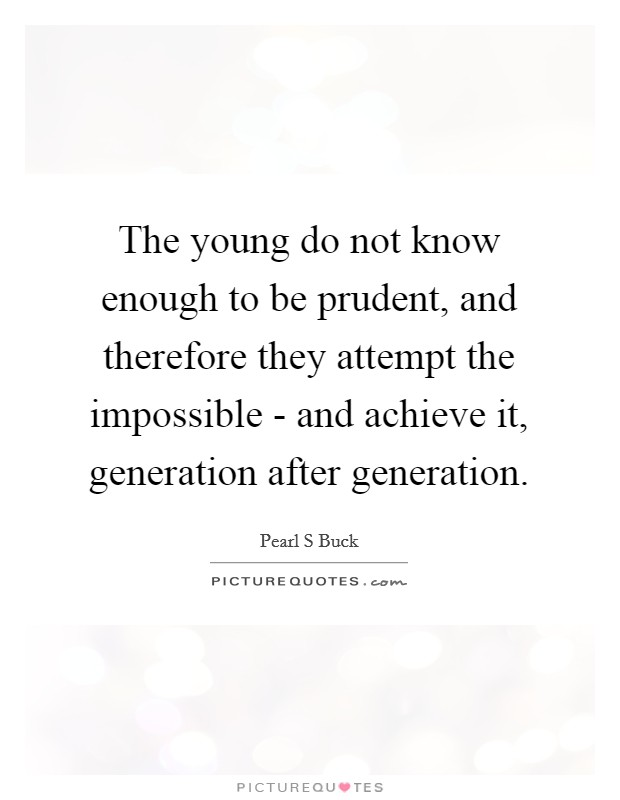 The young do not know enough to be prudent, and therefore they attempt the impossible - and achieve it, generation after generation Picture Quote #1
