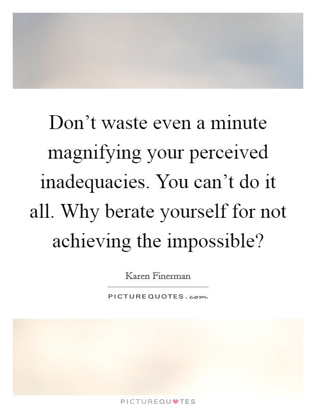 Don't waste even a minute magnifying your perceived inadequacies. You can't do it all. Why berate yourself for not achieving the impossible? Picture Quote #1