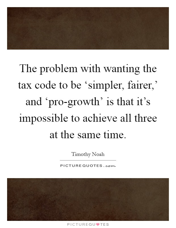 The problem with wanting the tax code to be 'simpler, fairer,' and 'pro-growth' is that it's impossible to achieve all three at the same time Picture Quote #1
