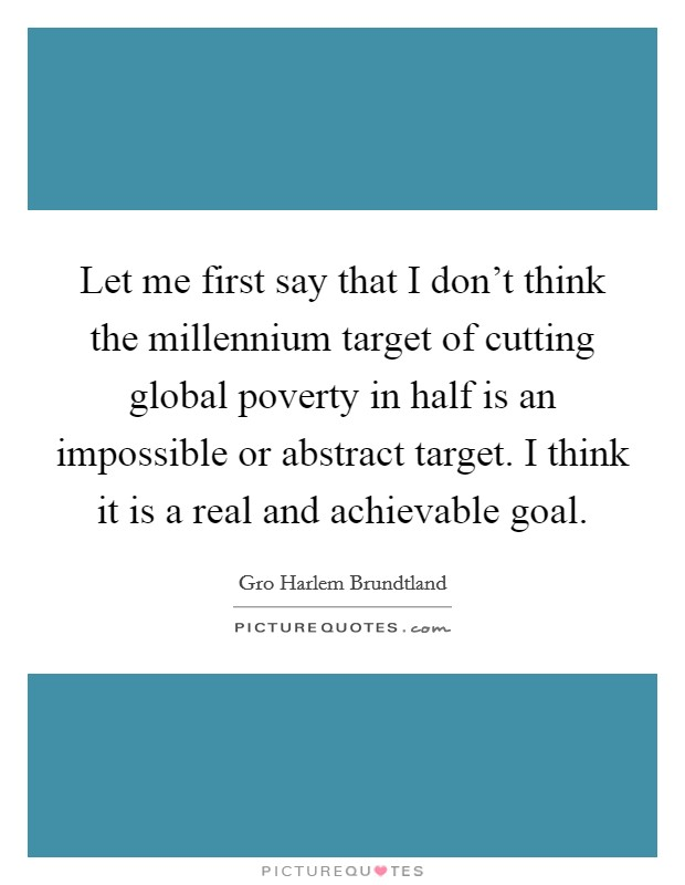 Let me first say that I don't think the millennium target of cutting global poverty in half is an impossible or abstract target. I think it is a real and achievable goal Picture Quote #1