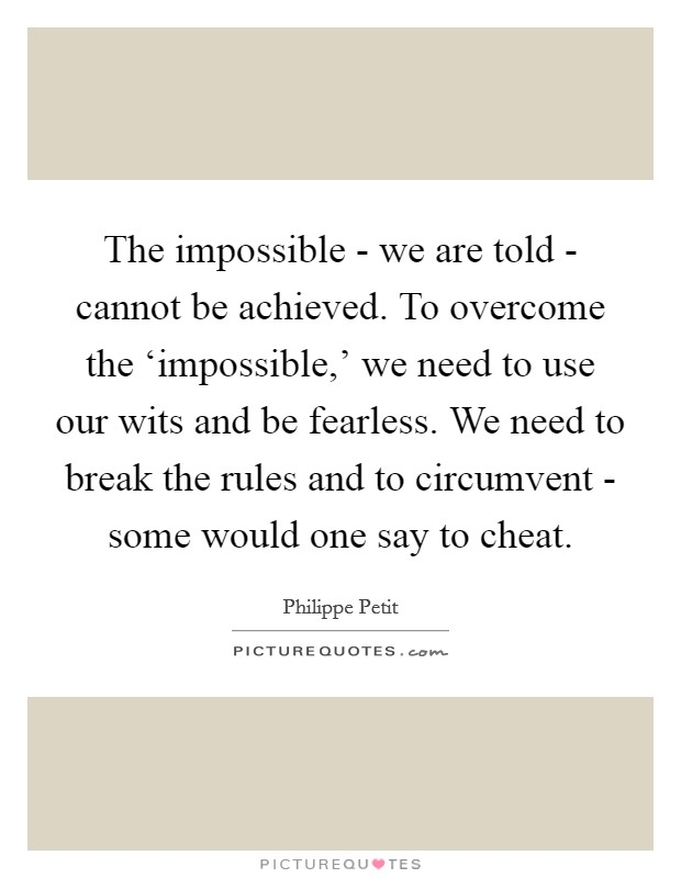 The impossible - we are told - cannot be achieved. To overcome the 'impossible,' we need to use our wits and be fearless. We need to break the rules and to circumvent - some would one say to cheat Picture Quote #1