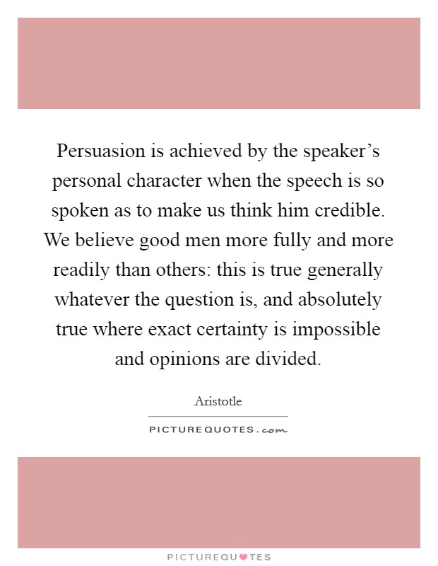 Persuasion is achieved by the speaker's personal character when the speech is so spoken as to make us think him credible. We believe good men more fully and more readily than others: this is true generally whatever the question is, and absolutely true where exact certainty is impossible and opinions are divided Picture Quote #1