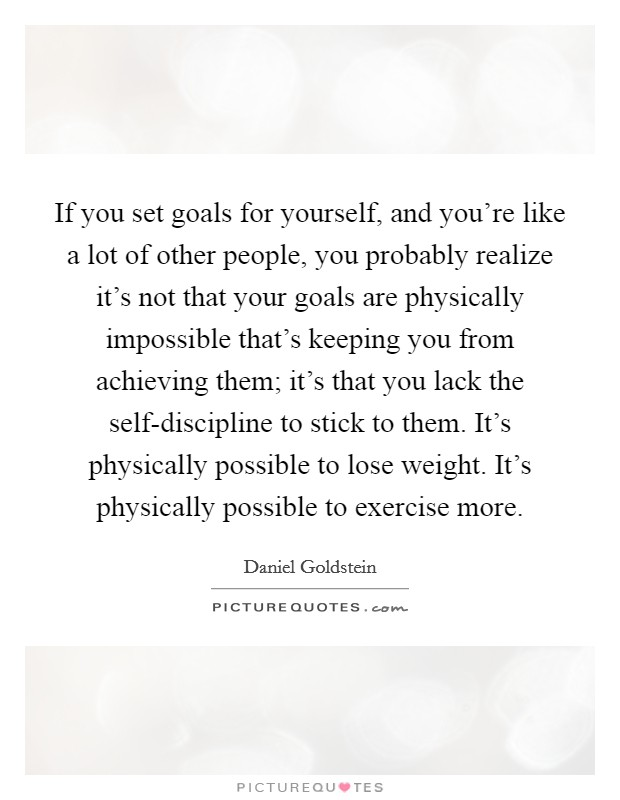 If you set goals for yourself, and you're like a lot of other people, you probably realize it's not that your goals are physically impossible that's keeping you from achieving them; it's that you lack the self-discipline to stick to them. It's physically possible to lose weight. It's physically possible to exercise more Picture Quote #1