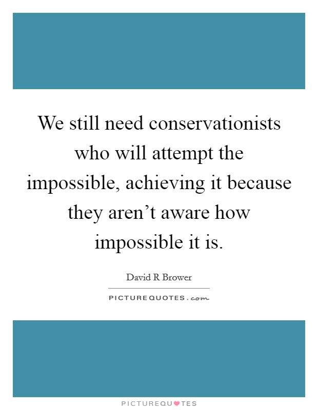 We still need conservationists who will attempt the impossible, achieving it because they aren't aware how impossible it is Picture Quote #1