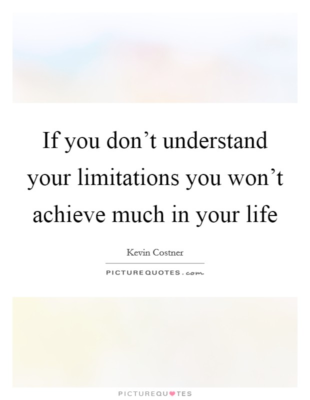 If you don't understand your limitations you won't achieve much in your life Picture Quote #1