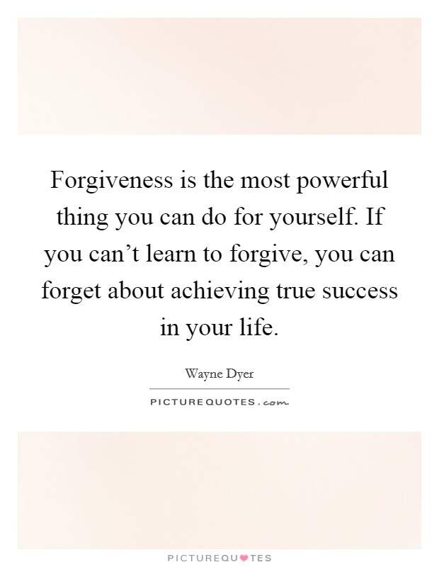 Forgiveness is the most powerful thing you can do for yourself. If you can't learn to forgive, you can forget about achieving true success in your life Picture Quote #1