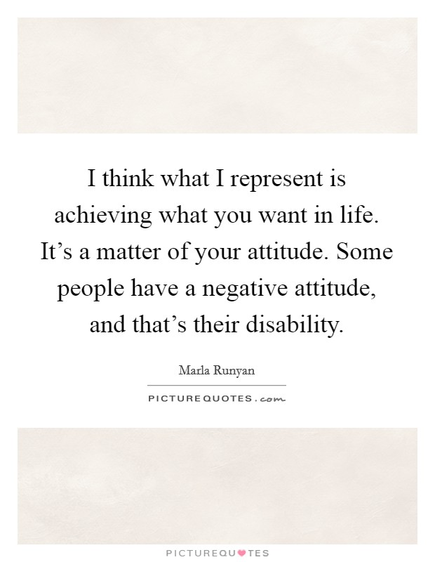 I think what I represent is achieving what you want in life. It's a matter of your attitude. Some people have a negative attitude, and that's their disability Picture Quote #1