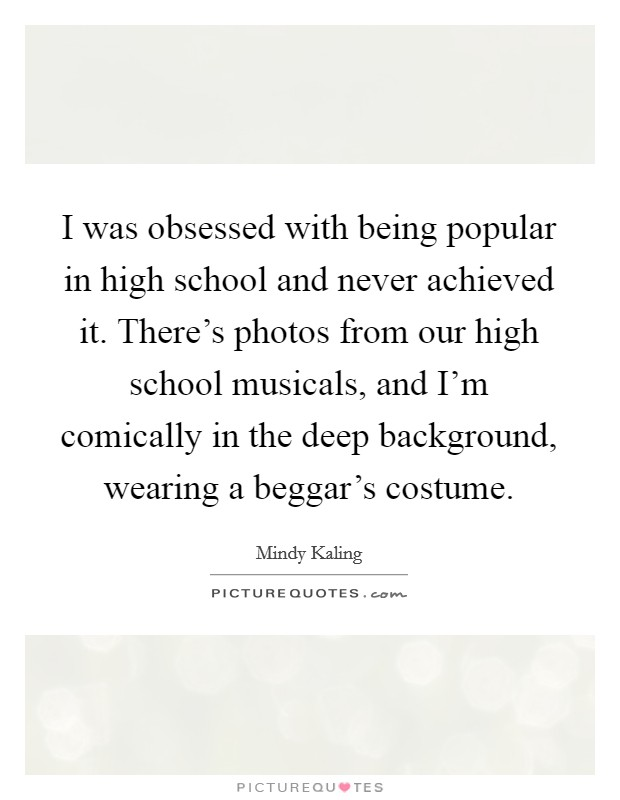 I was obsessed with being popular in high school and never achieved it. There's photos from our high school musicals, and I'm comically in the deep background, wearing a beggar's costume Picture Quote #1