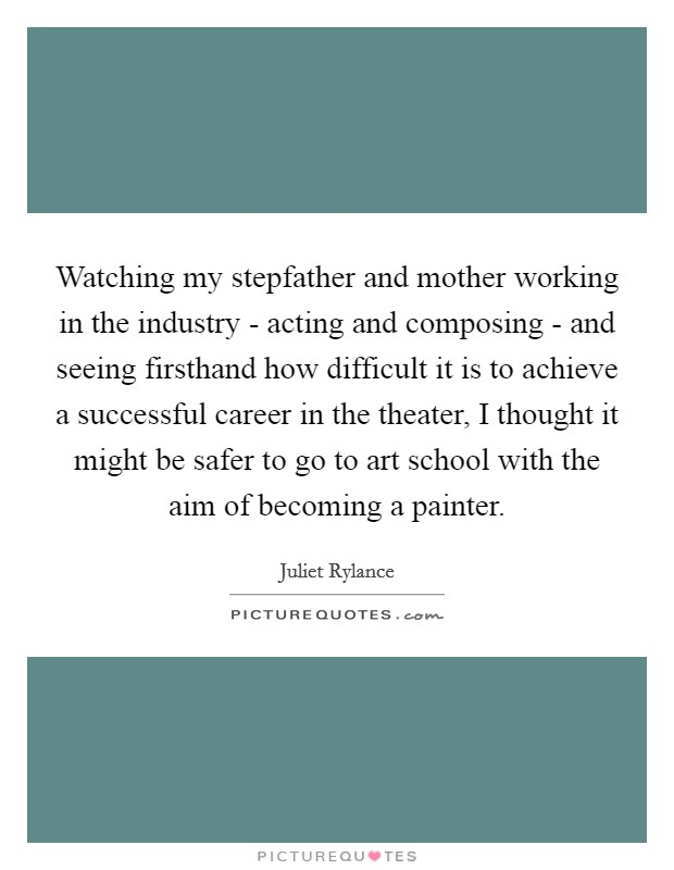 Watching my stepfather and mother working in the industry - acting and composing - and seeing firsthand how difficult it is to achieve a successful career in the theater, I thought it might be safer to go to art school with the aim of becoming a painter Picture Quote #1