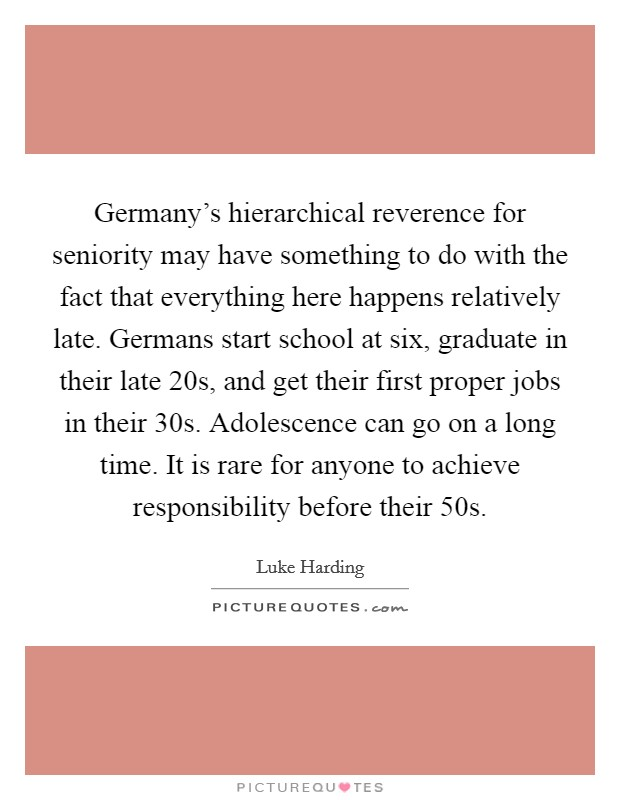 Germany's hierarchical reverence for seniority may have something to do with the fact that everything here happens relatively late. Germans start school at six, graduate in their late 20s, and get their first proper jobs in their 30s. Adolescence can go on a long time. It is rare for anyone to achieve responsibility before their 50s Picture Quote #1
