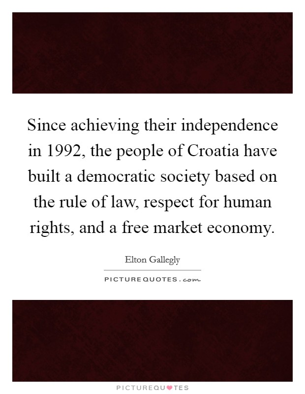 Since achieving their independence in 1992, the people of Croatia have built a democratic society based on the rule of law, respect for human rights, and a free market economy Picture Quote #1