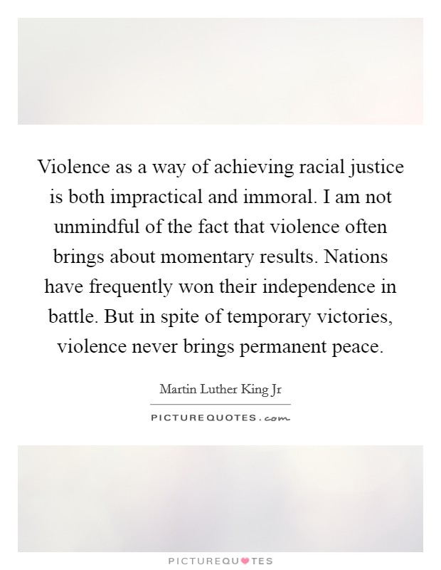 Violence as a way of achieving racial justice is both impractical and immoral. I am not unmindful of the fact that violence often brings about momentary results. Nations have frequently won their independence in battle. But in spite of temporary victories, violence never brings permanent peace Picture Quote #1