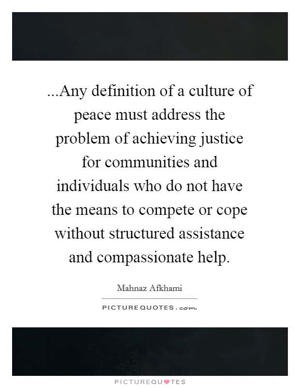 ...Any definition of a culture of peace must address the problem of achieving justice for communities and individuals who do not have the means to compete or cope without structured assistance and compassionate help Picture Quote #1