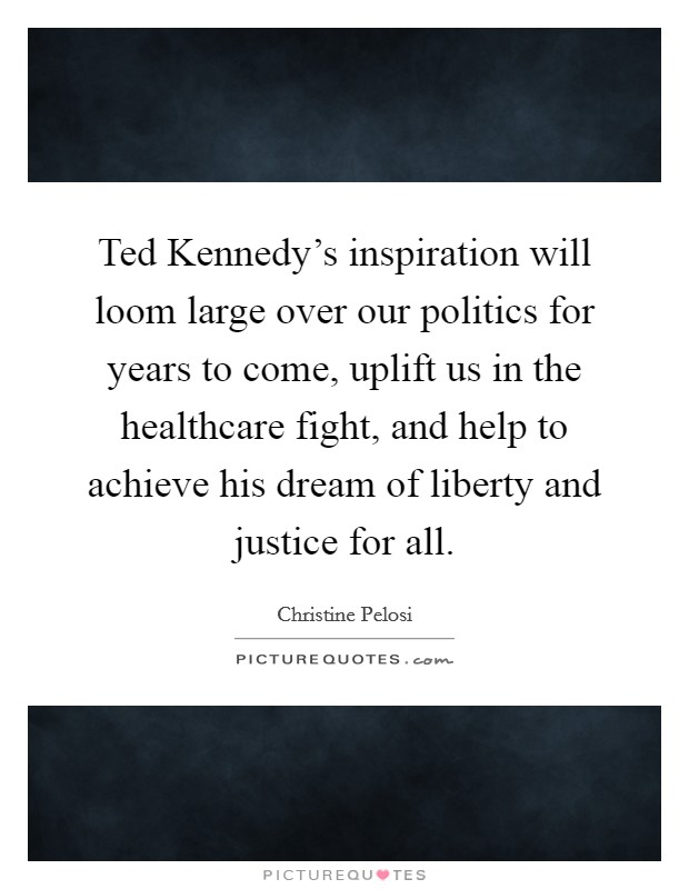 Ted Kennedy's inspiration will loom large over our politics for years to come, uplift us in the healthcare fight, and help to achieve his dream of liberty and justice for all Picture Quote #1