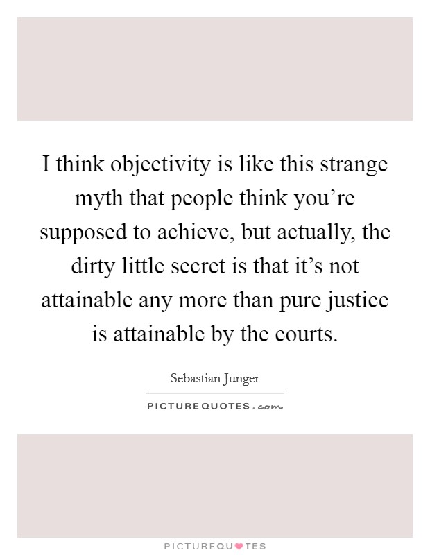 I think objectivity is like this strange myth that people think you're supposed to achieve, but actually, the dirty little secret is that it's not attainable any more than pure justice is attainable by the courts Picture Quote #1