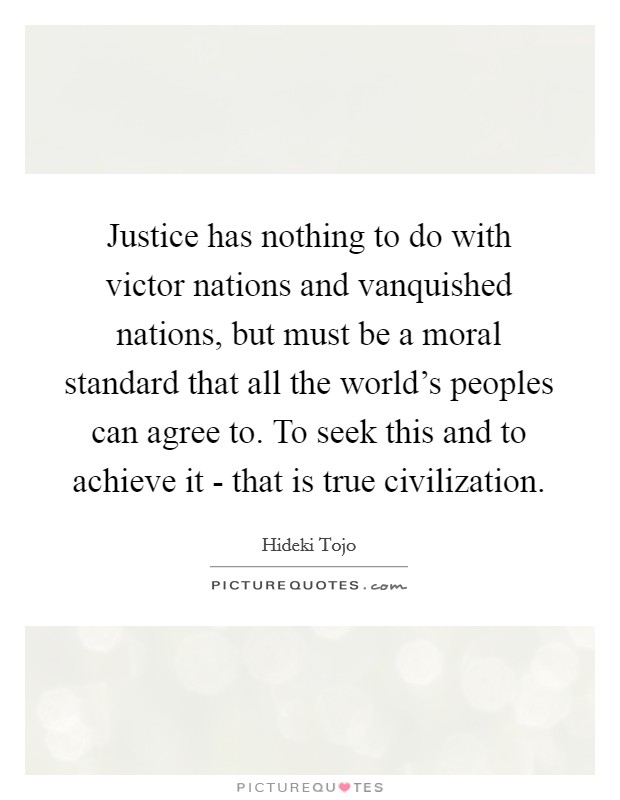 Justice has nothing to do with victor nations and vanquished nations, but must be a moral standard that all the world's peoples can agree to. To seek this and to achieve it - that is true civilization Picture Quote #1