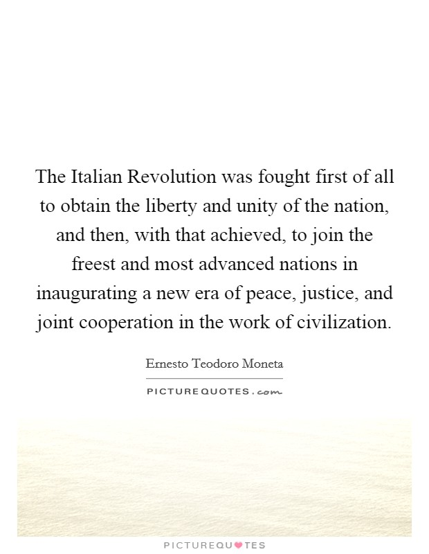 The Italian Revolution was fought first of all to obtain the liberty and unity of the nation, and then, with that achieved, to join the freest and most advanced nations in inaugurating a new era of peace, justice, and joint cooperation in the work of civilization Picture Quote #1
