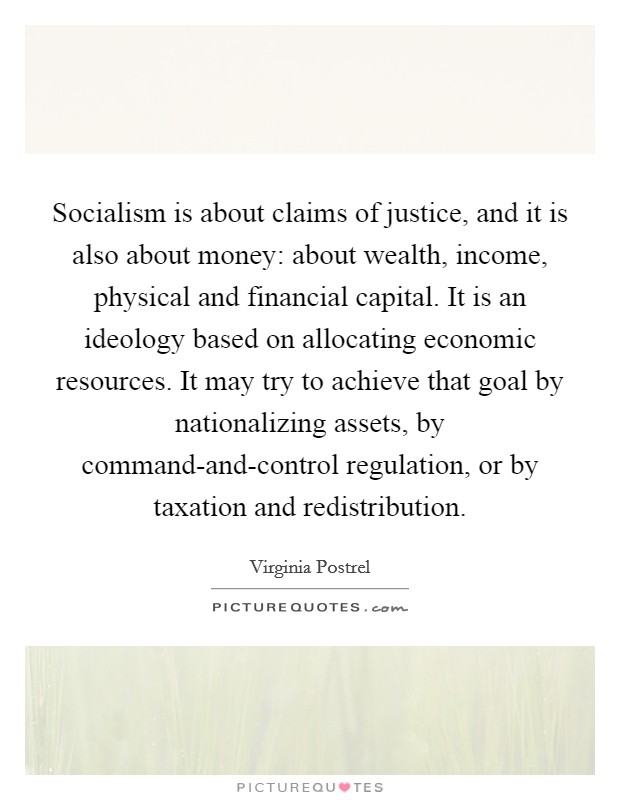 Socialism is about claims of justice, and it is also about money: about wealth, income, physical and financial capital. It is an ideology based on allocating economic resources. It may try to achieve that goal by nationalizing assets, by command-and-control regulation, or by taxation and redistribution Picture Quote #1
