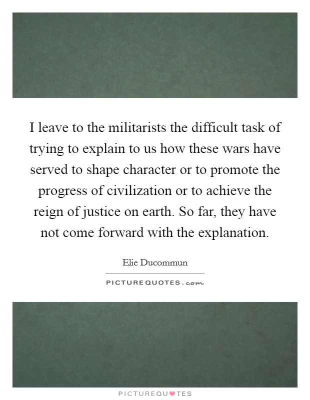 I leave to the militarists the difficult task of trying to explain to us how these wars have served to shape character or to promote the progress of civilization or to achieve the reign of justice on earth. So far, they have not come forward with the explanation Picture Quote #1