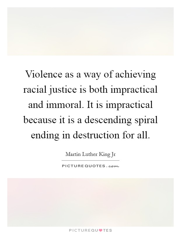 Violence as a way of achieving racial justice is both impractical and immoral. It is impractical because it is a descending spiral ending in destruction for all Picture Quote #1