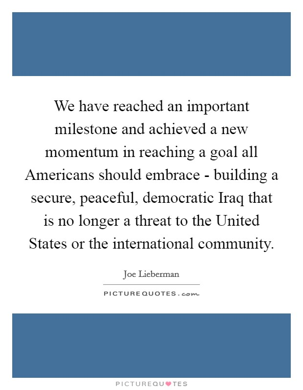 We have reached an important milestone and achieved a new momentum in reaching a goal all Americans should embrace - building a secure, peaceful, democratic Iraq that is no longer a threat to the United States or the international community Picture Quote #1