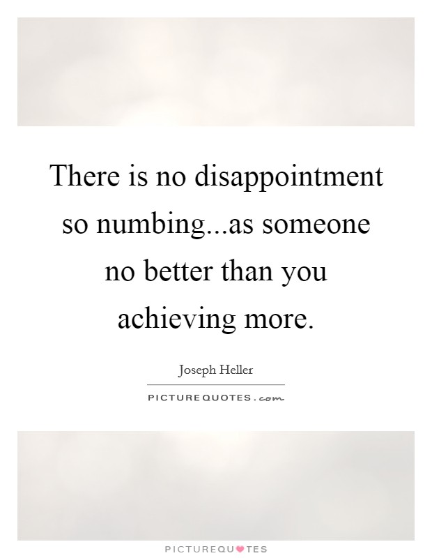 There is no disappointment so numbing...as someone no better than you achieving more Picture Quote #1