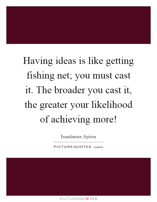Having ideas is like getting fishing net; you must cast it. The broader you cast it, the greater your likelihood of achieving more! Picture Quote #1