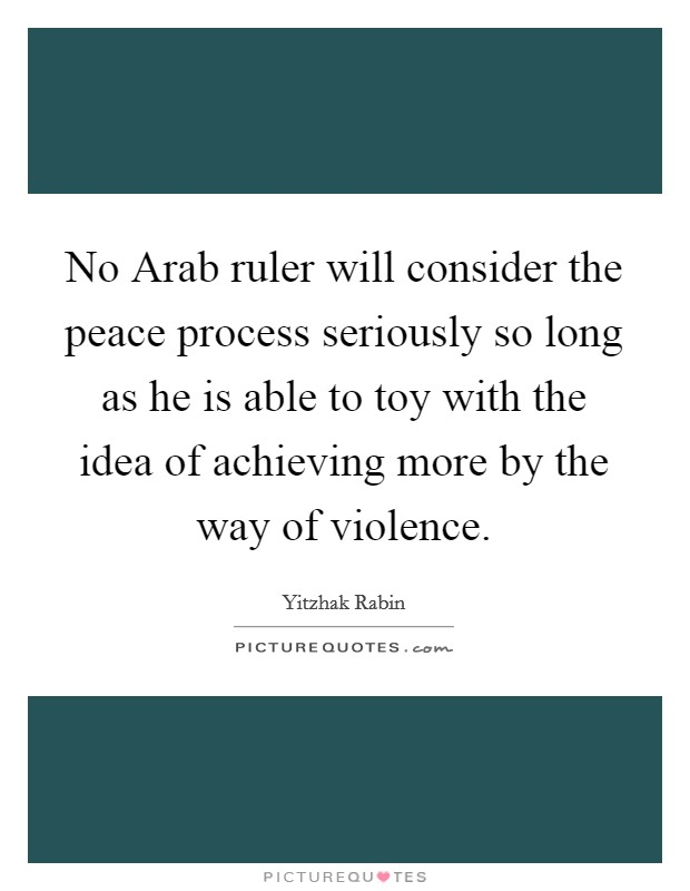 No Arab ruler will consider the peace process seriously so long as he is able to toy with the idea of achieving more by the way of violence Picture Quote #1